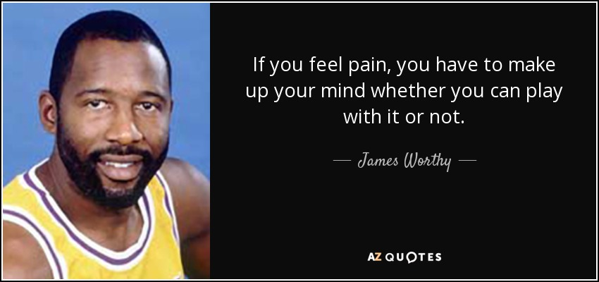 If you feel pain, you have to make up your mind whether you can play with it or not. - James Worthy