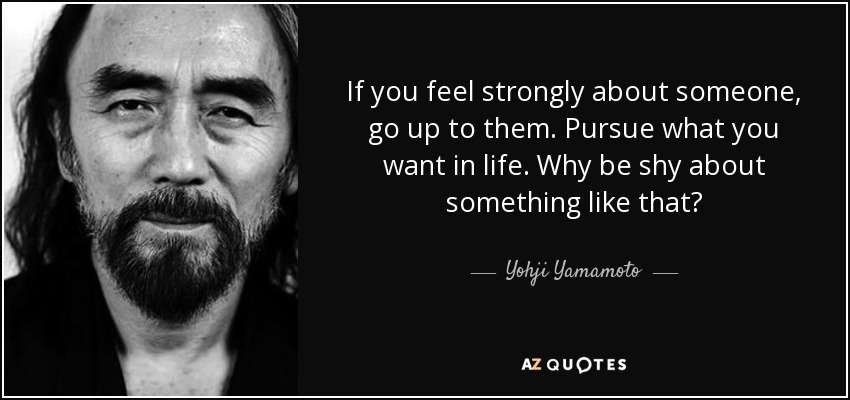 If you feel strongly about someone, go up to them. Pursue what you want in life. Why be shy about something like that? - Yohji Yamamoto