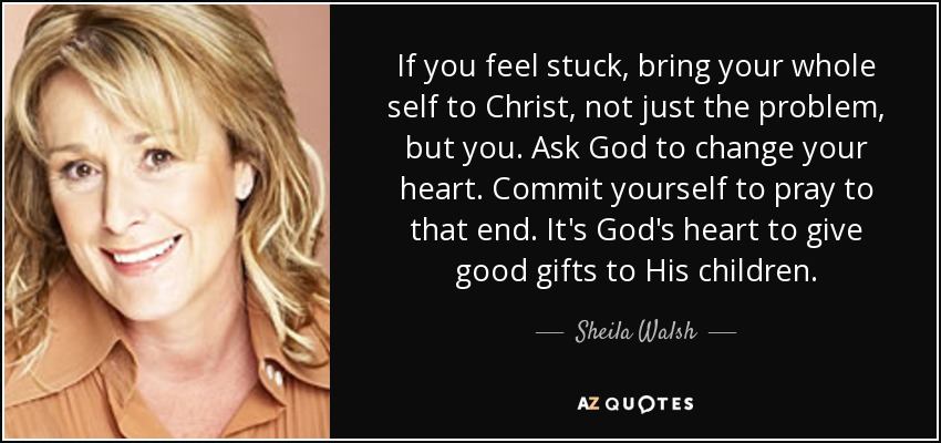 If you feel stuck, bring your whole self to Christ, not just the problem, but you. Ask God to change your heart. Commit yourself to pray to that end. It's God's heart to give good gifts to His children. - Sheila Walsh