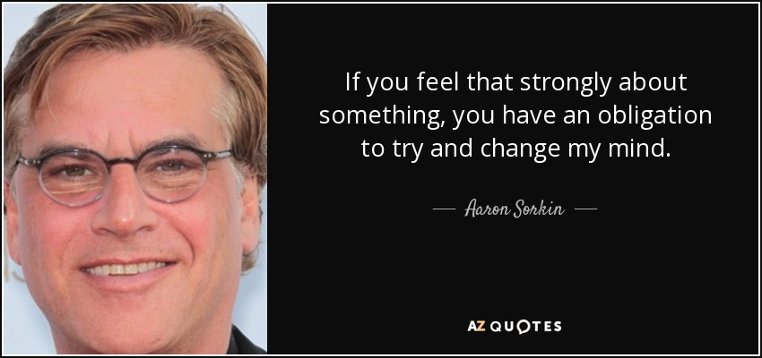If you feel that strongly about something, you have an obligation to try and change my mind. - Aaron Sorkin