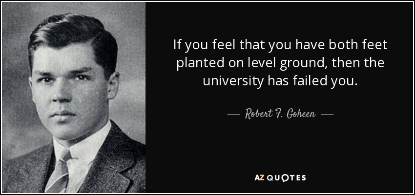 If you feel that you have both feet planted on level ground, then the university has failed you. - Robert F. Goheen
