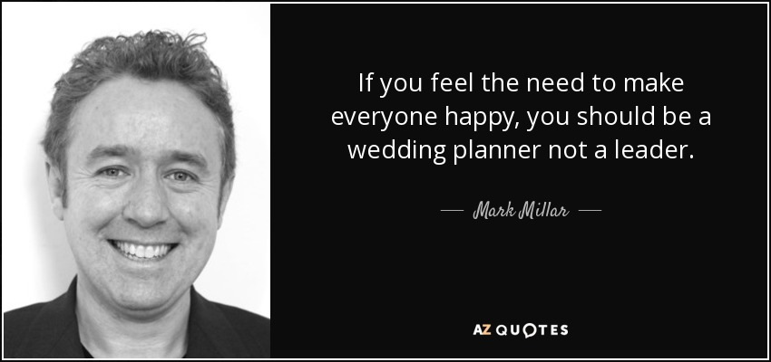 If You Feel The Need To Make Everyone Happy Should Be A Wedding Planner