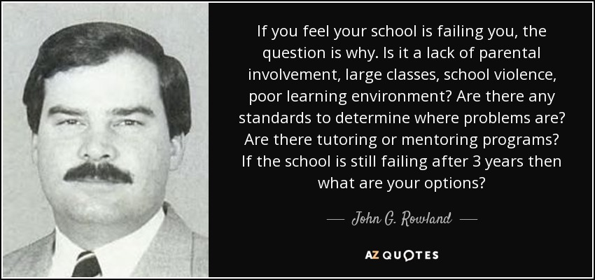 If you feel your school is failing you, the question is why. Is it a lack of parental involvement, large classes, school violence, poor learning environment? Are there any standards to determine where problems are? Are there tutoring or mentoring programs? If the school is still failing after 3 years then what are your options? - John G. Rowland