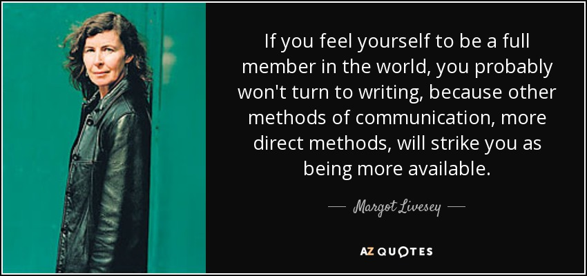 If you feel yourself to be a full member in the world, you probably won't turn to writing, because other methods of communication, more direct methods, will strike you as being more available. - Margot Livesey