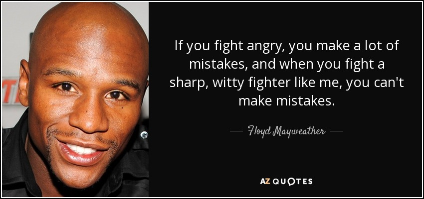 If you fight angry, you make a lot of mistakes, and when you fight a sharp, witty fighter like me, you can't make mistakes. - Floyd Mayweather, Jr.
