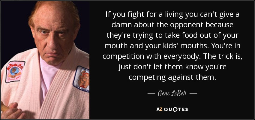 If you fight for a living you can't give a damn about the opponent because they're trying to take food out of your mouth and your kids' mouths. You're in competition with everybody. The trick is, just don't let them know you're competing against them. - Gene LeBell