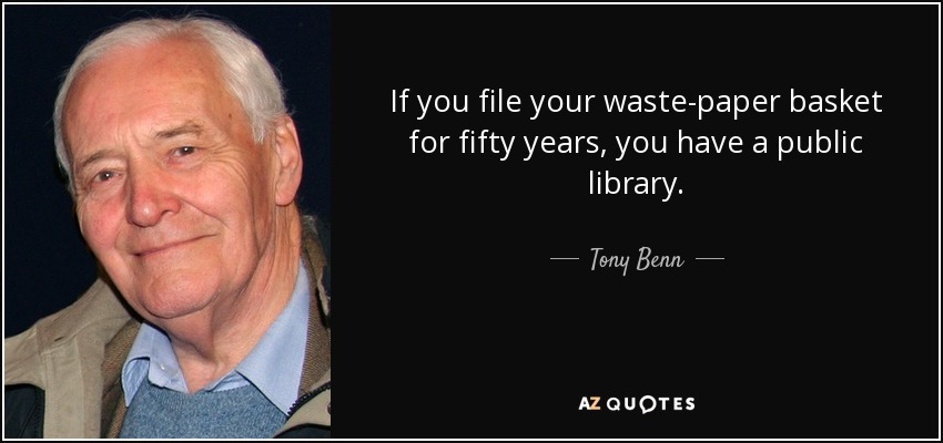If you file your waste-paper basket for fifty years, you have a public library. - Tony Benn