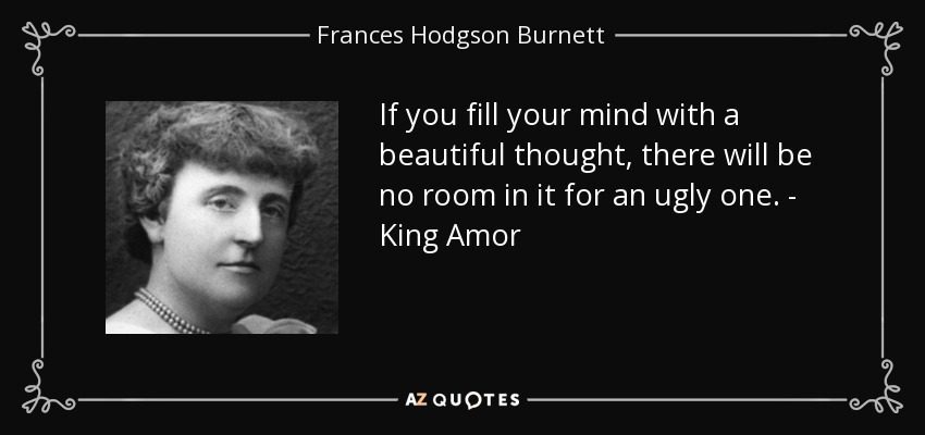 If you fill your mind with a beautiful thought, there will be no room in it for an ugly one. - King Amor - Frances Hodgson Burnett