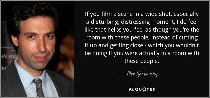 If you film a scene in a wide shot, especially a disturbing, distressing moment, I do feel like that helps you feel as though you're the room with these people, instead of cutting it up and getting close - which you wouldn't be doing if you were actually in a room with these people. - Alex Karpovsky