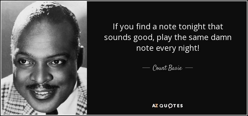 If you find a note tonight that sounds good, play the same damn note every night! - Count Basie