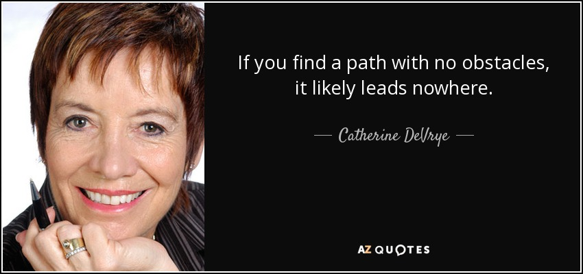 If you find a path with no obstacles, it likely leads nowhere. - Catherine DeVrye