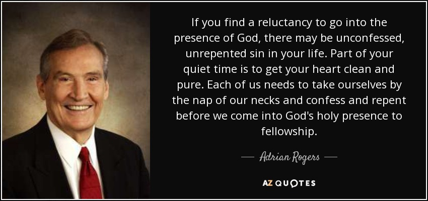 If you find a reluctancy to go into the presence of God, there may be unconfessed, unrepented sin in your life. Part of your quiet time is to get your heart clean and pure. Each of us needs to take ourselves by the nap of our necks and confess and repent before we come into God's holy presence to fellowship. - Adrian Rogers