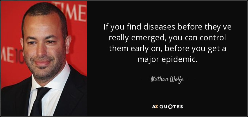 If you find diseases before they've really emerged, you can control them early on, before you get a major epidemic. - Nathan Wolfe