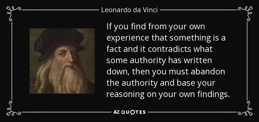 If you find from your own experience that something is a fact and it contradicts what some authority has written down, then you must abandon the authority and base your reasoning on your own findings. - Leonardo da Vinci