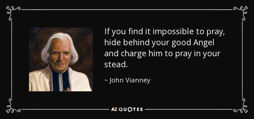 If you find it impossible to pray, hide behind your good Angel and charge him to pray in your stead. - John Vianney