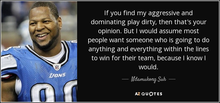 If you find my aggressive and dominating play dirty, then that's your opinion. But I would assume most people want someone who is going to do anything and everything within the lines to win for their team, because I know I would. - Ndamukong Suh