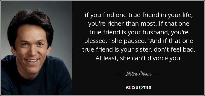 if you find one true friend in your life, you're richer than most. If that one true friend is your husband, you're blessed.