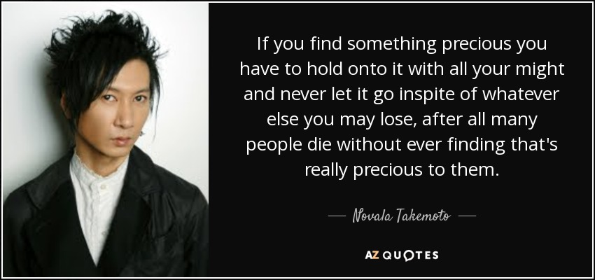 If you find something precious you have to hold onto it with all your might and never let it go inspite of whatever else you may lose, after all many people die without ever finding that's really precious to them. - Novala Takemoto