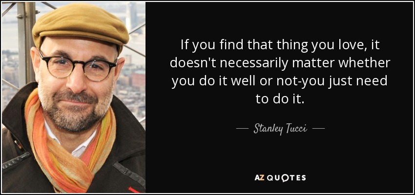 If you find that thing you love, it doesn't necessarily matter whether you do it well or not-you just need to do it. - Stanley Tucci