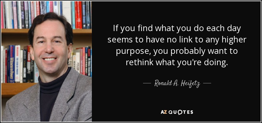 If you find what you do each day seems to have no link to any higher purpose, you probably want to rethink what you're doing. - Ronald A. Heifetz