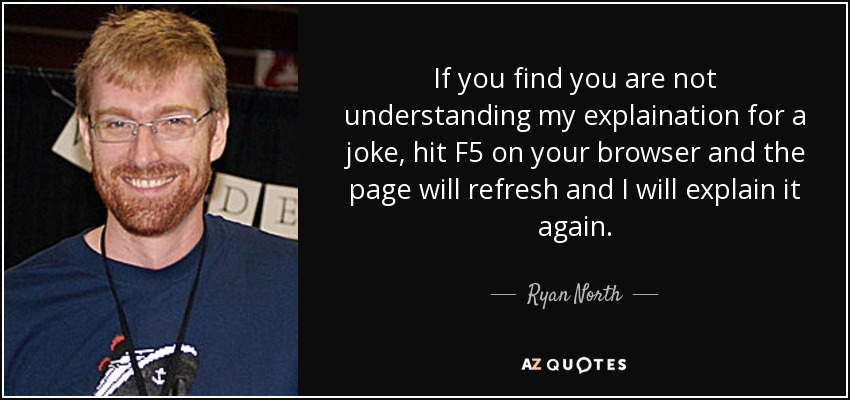 If you find you are not understanding my explaination for a joke, hit F5 on your browser and the page will refresh and I will explain it again. - Ryan North