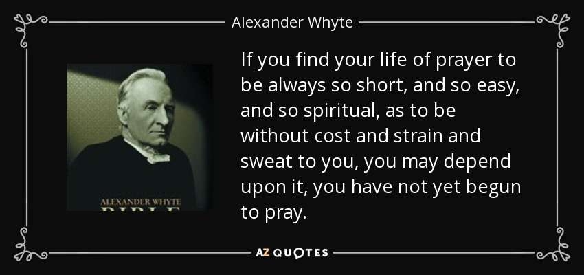 If you find your life of prayer to be always so short, and so easy, and so spiritual, as to be without cost and strain and sweat to you, you may depend upon it, you have not yet begun to pray. - Alexander Whyte