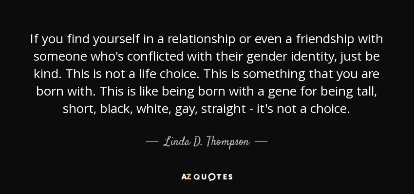 If you find yourself in a relationship or even a friendship with someone who's conflicted with their gender identity, just be kind. This is not a life choice. This is something that you are born with. This is like being born with a gene for being tall, short, black, white, gay, straight - it's not a choice. - Linda D. Thompson