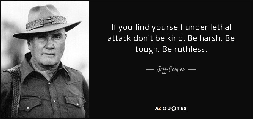 If you find yourself under lethal attack don't be kind. Be harsh. Be tough. Be ruthless. - Jeff Cooper