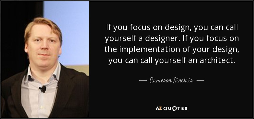 If you focus on design, you can call yourself a designer. If you focus on the implementation of your design, you can call yourself an architect. - Cameron Sinclair