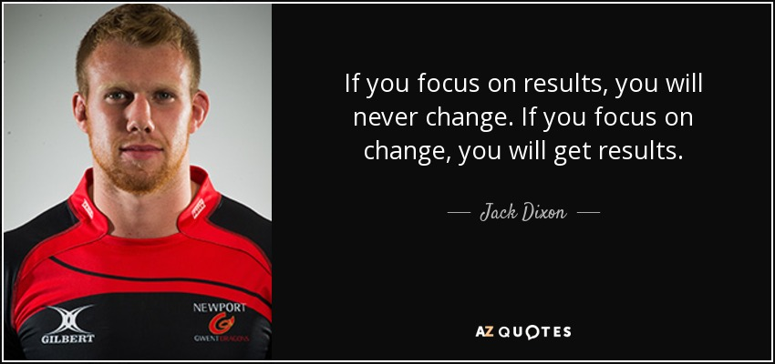 If you focus on results, you will never change. If you focus on change, you will get results. - Jack Dixon