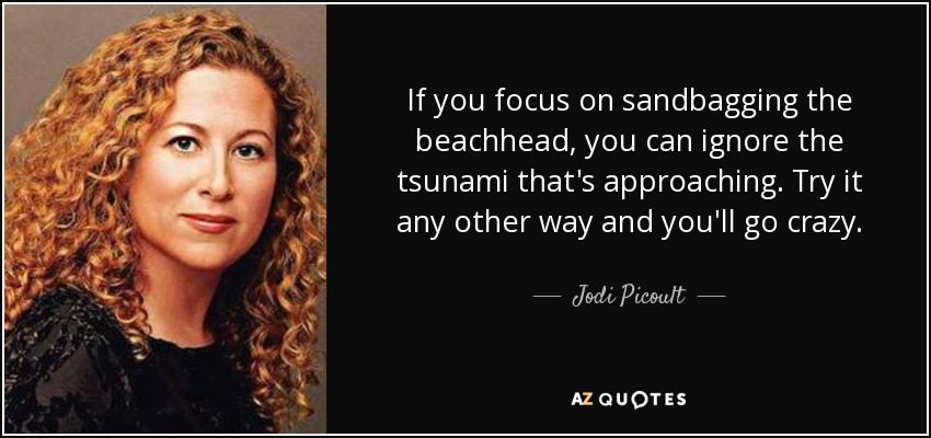 If you focus on sandbagging the beachhead, you can ignore the tsunami that's approaching. Try it any other way and you'll go crazy. - Jodi Picoult