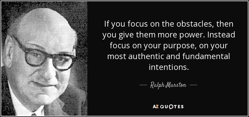 If you focus on the obstacles, then you give them more power. Instead focus on your purpose, on your most authentic and fundamental intentions. - Ralph Marston