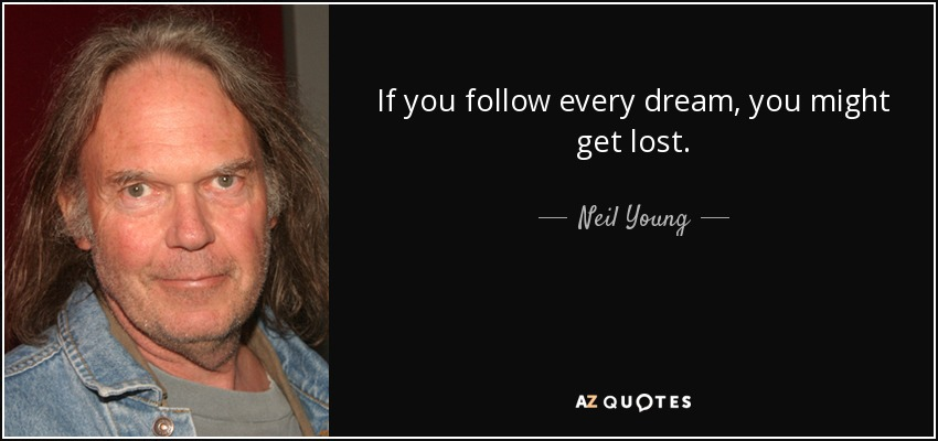 If you follow every dream, you might get lost. - Neil Young