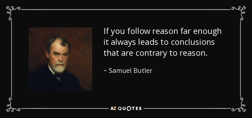 If you follow reason far enough it always leads to conclusions that are contrary to reason. - Samuel Butler