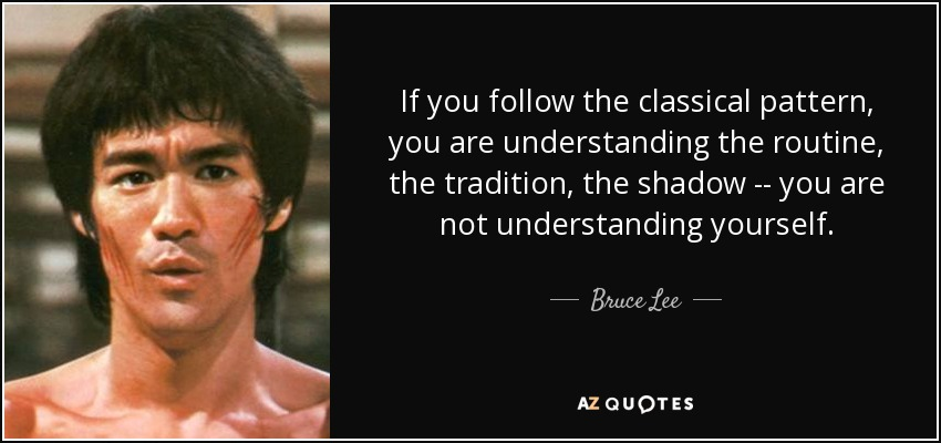 If you follow the classical pattern, you are understanding the routine, the tradition, the shadow -- you are not understanding yourself. - Bruce Lee