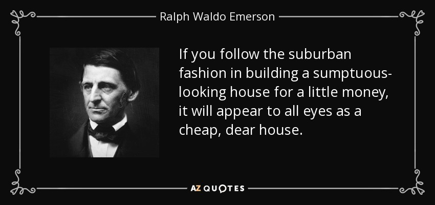 If you follow the suburban fashion in building a sumptuous- looking house for a little money, it will appear to all eyes as a cheap, dear house. - Ralph Waldo Emerson