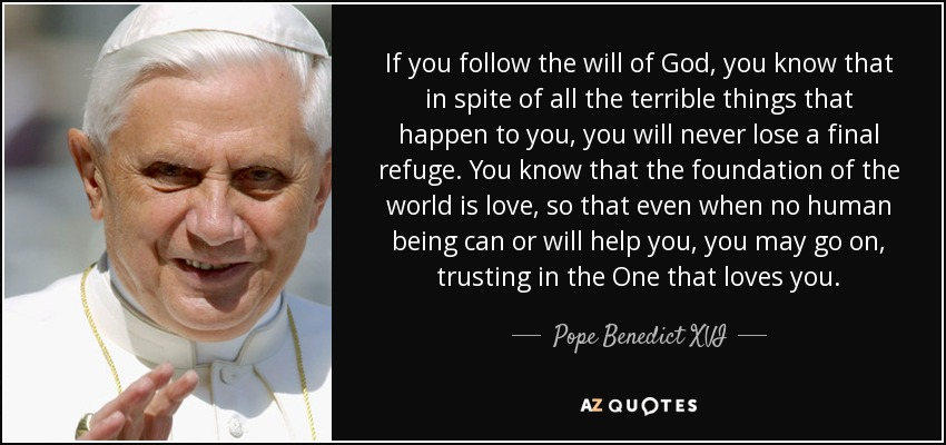 If you follow the will of God, you know that in spite of all the terrible things that happen to you, you will never lose a final refuge. You know that the foundation of the world is love, so that even when no human being can or will help you, you may go on, trusting in the One that loves you. - Pope Benedict XVI