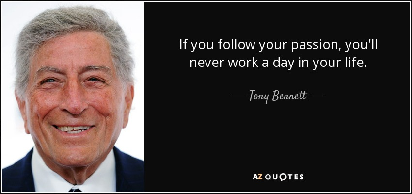 If you follow your passion, you'll never work a day in your life. - Tony Bennett