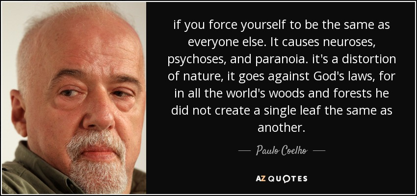 if you force yourself to be the same as everyone else. It causes neuroses, psychoses, and paranoia. it's a distortion of nature, it goes against God's laws, for in all the world's woods and forests he did not create a single leaf the same as another. - Paulo Coelho