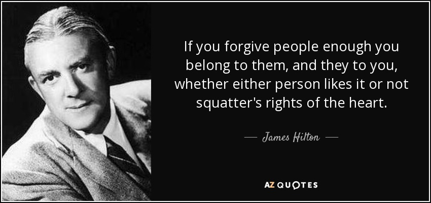 If you forgive people enough you belong to them, and they to you, whether either person likes it or not squatter's rights of the heart. - James Hilton