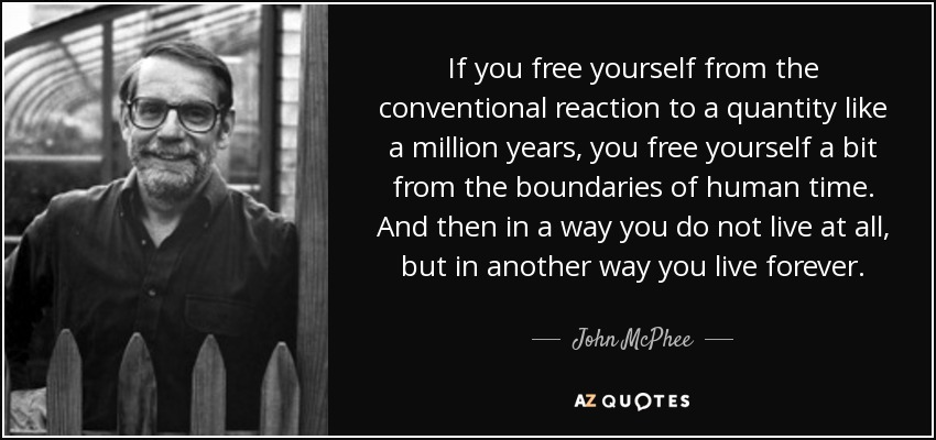 If you free yourself from the conventional reaction to a quantity like a million years, you free yourself a bit from the boundaries of human time. And then in a way you do not live at all, but in another way you live forever. - John McPhee