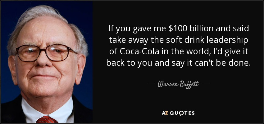 If you gave me $100 billion and said take away the soft drink leadership of Coca-Cola in the world, I'd give it back to you and say it can't be done. - Warren Buffett