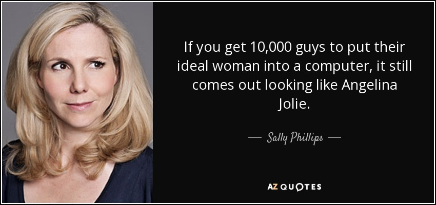 If you get 10,000 guys to put their ideal woman into a computer, it still comes out looking like Angelina Jolie. - Sally Phillips