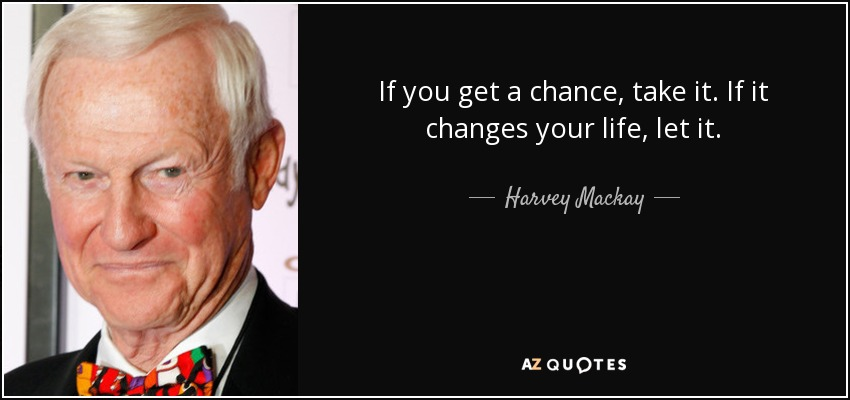 If you get a chance, take it. If it changes your life, let it. - Harvey Mackay