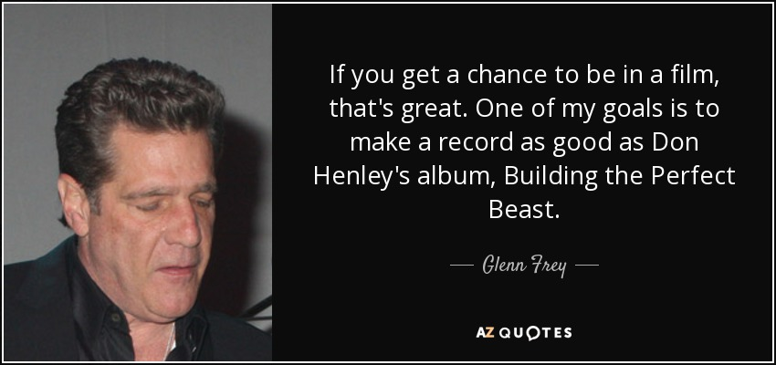 If you get a chance to be in a film, that's great. One of my goals is to make a record as good as Don Henley's album, Building the Perfect Beast. - Glenn Frey