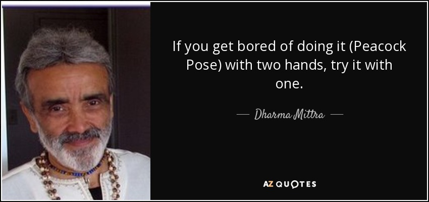 If you get bored of doing it (Peacock Pose) with two hands, try it with one. - Dharma Mittra