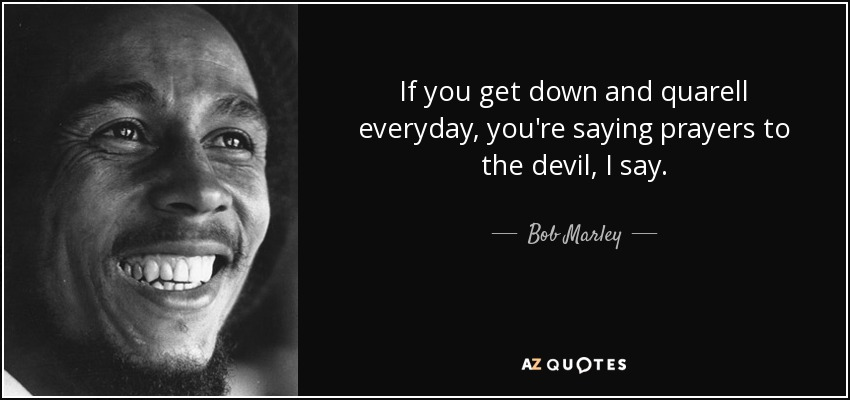 If you get down and quarell everyday, you're saying prayers to the devil, I say. - Bob Marley