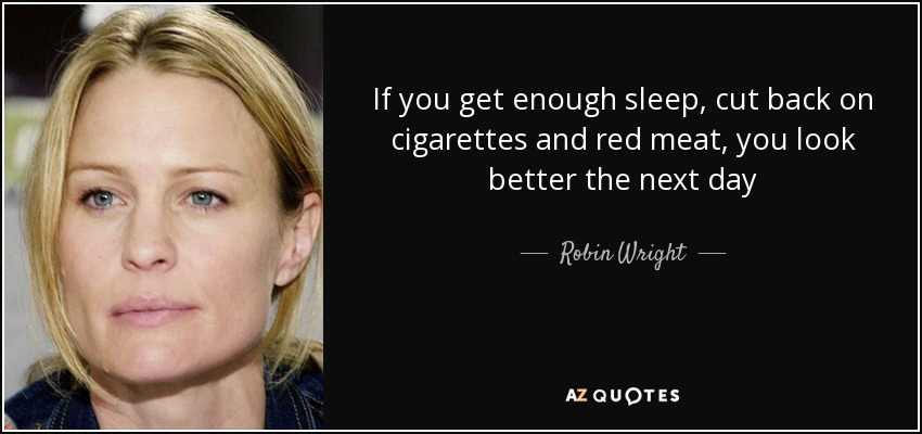 If you get enough sleep, cut back on cigarettes and red meat, you look better the next day - Robin Wright