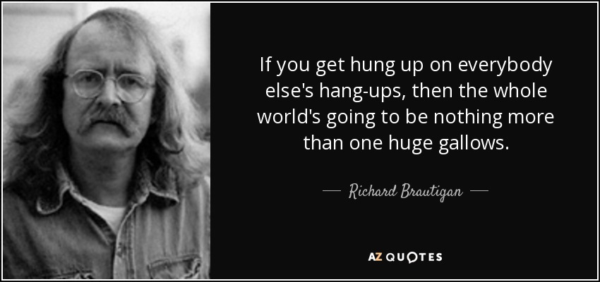 If you get hung up on everybody else's hang-ups, then the whole world's going to be nothing more than one huge gallows. - Richard Brautigan