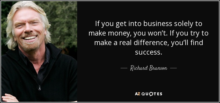 If you get into business solely to make money, you won't. If you try to make a real difference, you'll find success. - Richard Branson